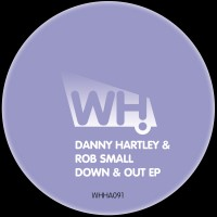 Danny Hartley & Rob Small – Down & Out EP [WHHA091]