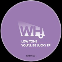 Low Tone – You'll Be Lucky EP [WHHA103]