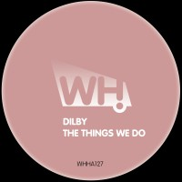 Dilby – The Things We Do [WHHA127]